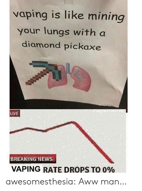 Diamond: vaping is like mining  your lungs with a  diamond pickaxe  phe  LIVE  BREAKING NEWS  VAPING RATE DROPS TO 0% awesomesthesia:  Aww man…