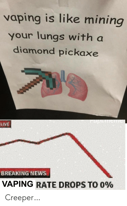 Rate Drops: vaping is like mining  your lungs with a  diamond pickaxe  aiauidn.  LIVE  BREAKING NEWS  VAPING RATE DROPS TO 0% Creeper…