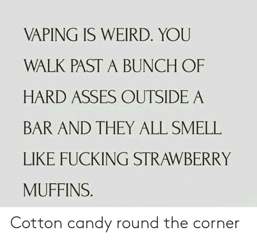muffins: VAPING IS WEIRD. YOU  WALK PAST A BUNCH OF  HARD ASSES OUTSIDE A  BAR AND THEY ALL SMELL  LIKE FUCKING STRAWBERRY  MUFFINS. Cotton candy round the corner