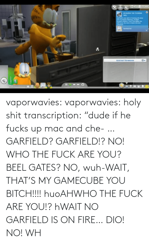 "Fire: vaporwavies:  vaporwavies: holy shit transcription: ""dude if he fucks up mac and che- … GARFIELD? GARFIELD!? NO! WHO THE FUCK ARE YOU? BEEL GATES? NO, wuh-WAIT, THAT'S MY GAMECUBE YOU BITCH!!!! huoAHWHO THE FUCK ARE YOU!? hWAIT NO GARFIELD IS ON FIRE… DIO! NO! WH"