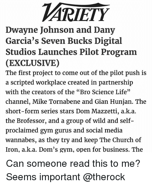 "Church, Dwayne Johnson, and Gym: VARIETY  Dwayne Johnson and Dany  Garcia's Seven Bucks Digital  Studios Launches Pilot Program  (EXCLUSIVE)  The first project to come out of the p  push is  a scripted workplace created in partnership  with the creators of the ""Bro Science Life""  channel, Mike Tornabene and Gian Hunjan. The  short-form series stars Dom Mazzetti, auk.a.  the Brofessor, and a group of wild and self  proclaimed gym gurus and social  media  wannabes, as they try and keep The Church of  Iron, a k a. Dom's gym, open for business. The Can someone read this to me? Seems important @therock"