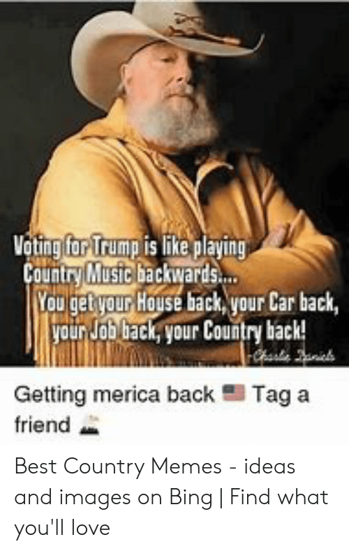 Country Music Memes: Vating far Trump is like playing  Country Mustc backwards.  Youget your House back, your Car back,  yourJob back, your Country back!  Getting merica back  Tag a  friend Best Country Memes - ideas and images on Bing | Find what you'll love