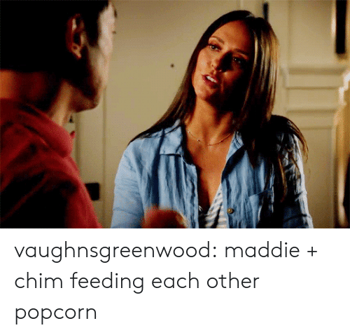 Target, Tumblr, and Blog: vaughnsgreenwood:  maddie + chim feeding each other popcorn