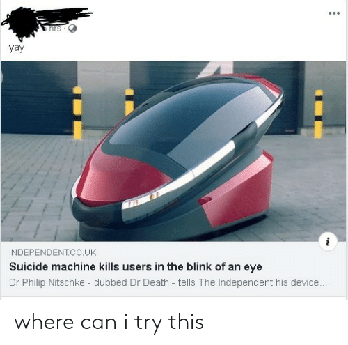 Death, Suicide, and Eye: vav  INDEPENDENT.CO.UK  Suicide machine kills users in the blink of an eye  Dr Philip Nitschke - dubbed Dr Death tells The Independent his device where can i try this