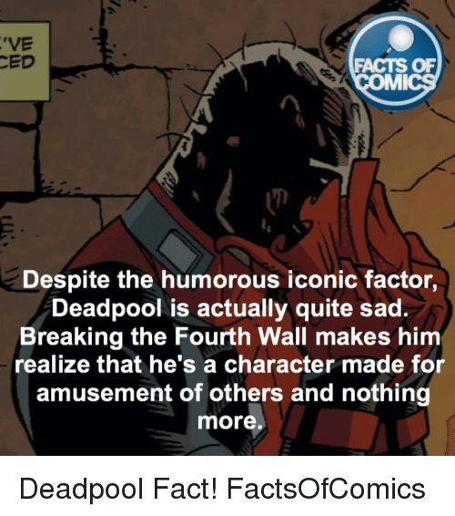 breaking the fourth wall: 'VE  CED  FACTS OF  MMI  Despite the humorous iconic factor,  Deadpool is actually quite sad.  Breaking the Fourth Wall makes him  realize that he's a character made for  amusement of others and nothing  more Deadpool Fact! FactsOfComics