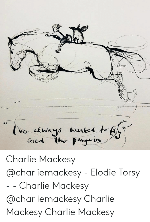 Charlie, Ned, and The: ve clways Wante to  ned the penyin Charlie Mackesy @charliemackesy   - Elodie Torsy -  -  Charlie Mackesy @charliemackesy    Charlie Mackesy Charlie Mackesy
