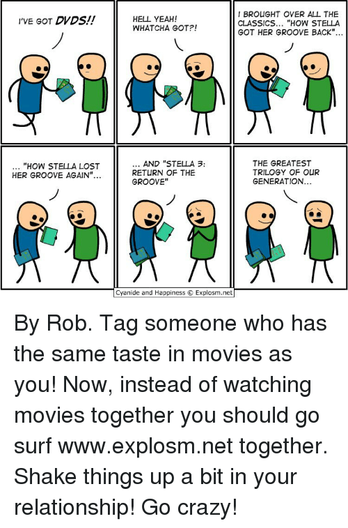 """Grooving: 'VE GOT DVDS  """"HOW STELLA LOST  HER GROOVE AGAIN""""  I BROUGHT OVER ALL THE  HELL YEAH!  CLASSICS  """"HOW STELLA  WHATCHA GOT?!  GOT HER GROOVE BACK""""  AND """"STELLA 3:  THE GREATEST  RETURN OF THE  TRILOGY OF OUR  GENERATION  GROOVE  Cyanide and Happiness Explosm.net By Rob. Tag someone who has the same taste in movies as you! Now, instead of watching movies together you should go surf www.explosm.net together. Shake things up a bit in your relationship! Go crazy!"""