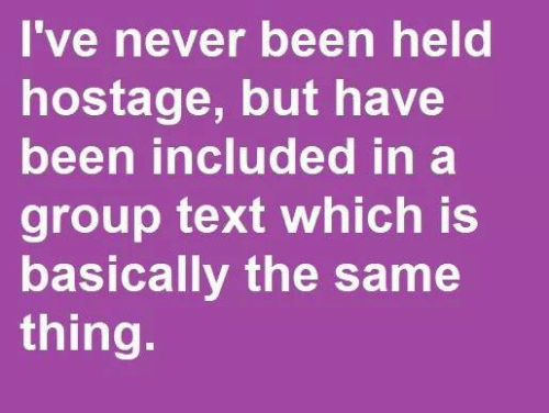 hostage: 've never been held  hostage, but have  been included in a  group text which is  basically the same  thing.