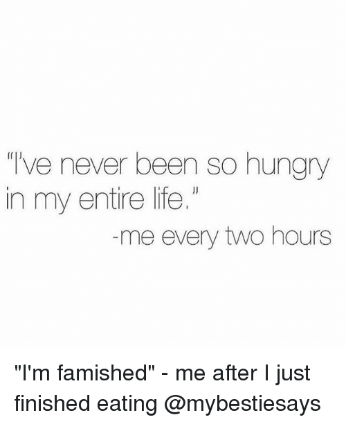 """So Hungry: ve never been so hungry  in my entire life.  me every two hours """"I'm famished"""" - me after I just finished eating @mybestiesays"""