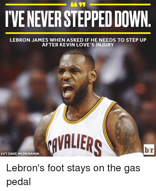gas pedal: VE NEVER STEPPED DOWN  LEBRON JAMES WHEN ASKED IF HE NEEDS TO STEP UP  AFTER KEVIN LOVE'S INJURY  VALIERS  H/T DAVE MCMENAMIN Lebron's foot stays on the gas pedal