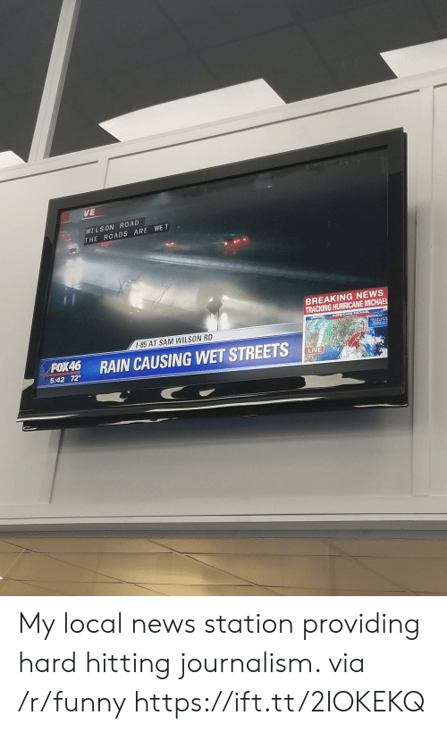 Funny, News, and Streets: VE  WI LSON ROAD  THE ROADS ARE WE T  BREAKING NEWS  TRACKING HURRICANE MICHAEL  HURRICANE MICHAEL  I-85 AT SAM WILSON RD  RAIN CAUSING WET STREETS  5:42 72°  LIVE My local news station providing hard hitting journalism. via /r/funny https://ift.tt/2IOKEKQ