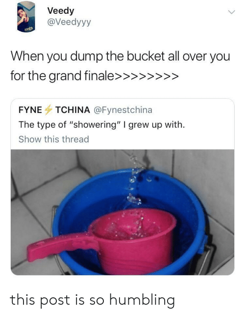 "All, You, and Show: Veedy  @Veedyyy  When you dump the bucket all over you  FYNE TCHINA @Fynestchina  The type of ""showering"" I grew up with.  Show this thread this post is so humbling"