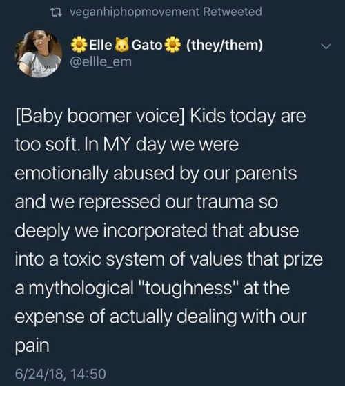 """Parents, Kids, and Today: veganhiphopmovement Retweeted  ElleGato (they/them)  @ellle_em  Baby boomer voice] Kids today are  too soft. In MY day we were  emotionally abused by our parents  and we repressed our trauma so  deeply we incorporated that abuse  into a toxic system of values that prize  a mythological """"toughness"""" at the  expense of actually dealing with our  pain  6/24/18, 14:50"""