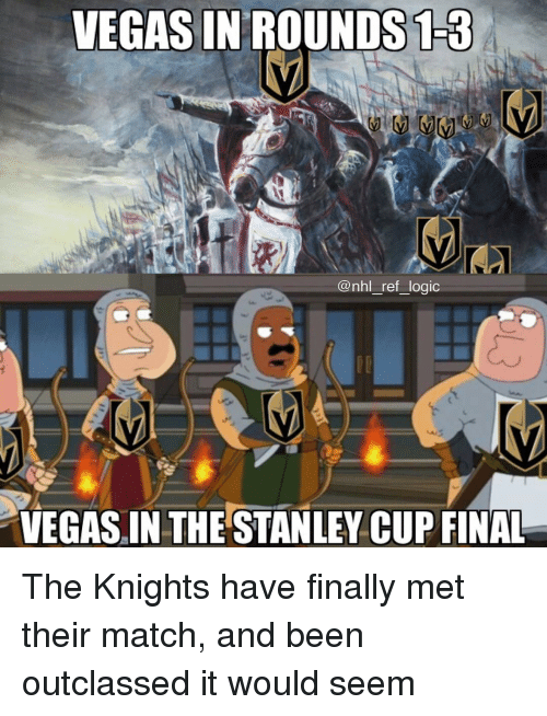 stanley cup: VEGAS IN'ROUNDS13  @nhl_ref_logic  VEGAS IN THE STANLEY CUP FINAL The Knights have finally met their match, and been outclassed it would seem