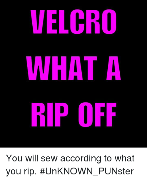 Memes, According, and 🤖: VELCRO  WHAT A  RIP OFF You will sew according to what you rip.  #UnKNOWN_PUNster