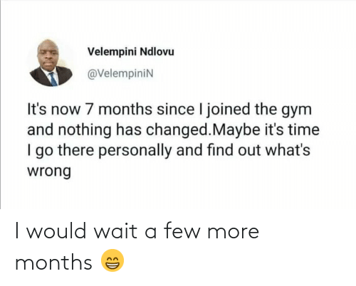 Personally: Velempini Ndlovu  @VelempiniN  It's now 7 months since I joined the gym  and nothing has changed.Maybe it's time  I go there personally and find out what's  wrong I would wait a few more months 😁
