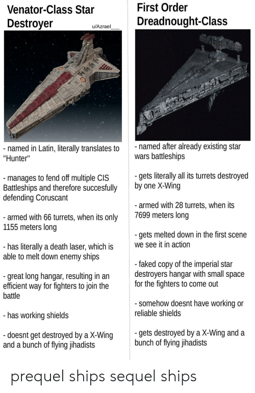 """First Order: Venator-Class Star  Destroyer  First Order  Dreadnought-Class  u/Azrael  named in Latin, literally translates to  """"Hunter""""  named after already existing star  wars battleships  manages to fend off multiple CIS  Battleships and therefore succesfully  defending Coruscant  gets literaly all its turrets destroyed  by one X-Wing  armed with 28 turrets, when its  7699 meters long  armed with 66 turrets, when its only  1155 meters long  gets melted down in the first scene  we see it in action  has literally a death laser, which is  able to melt down enemy ships  great long hangar, resulting in an  efficient way for fighters to join the  battle  faked copy of the imperial star  destroyers nangar With small space  for the fighters to come out  somehow doesnt have working or  reliable shields  has working shields  gets destroyed by a X-Wing and a  bunch of flying jihadists  doesnt get destroyed by a X-Wing  and a bunch of fiying Jlhadists prequel ships  sequel ships"""