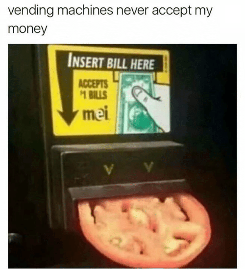 Money, Dank Memes, and Never: vending machines never accept my  money  INSERT BILL HERE  ACCEPTS  BILLS  mei