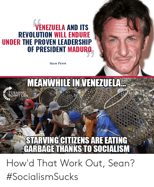 Turning Point Usa: VENEZUELA AND ITS  REVOLUTION WILL ENDURE  UNDER THE PROVEN LEADERSHIP  OF PRESIDENT MADURO  SEAN PENN  MEANWHILE IN VENEZUELA  TURNING  POINT USA  STARVINGCITIZENS ARE EATING  GARBAGE THANKS TO SOCIALISM How'd That Work Out, Sean? #SocialismSucks