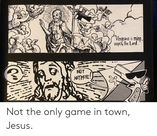 Jesus, Game, and Mine: Vengeance is mine,  sayeth the Lord.  NOT  ANYMORE! Not the only game in town, Jesus.