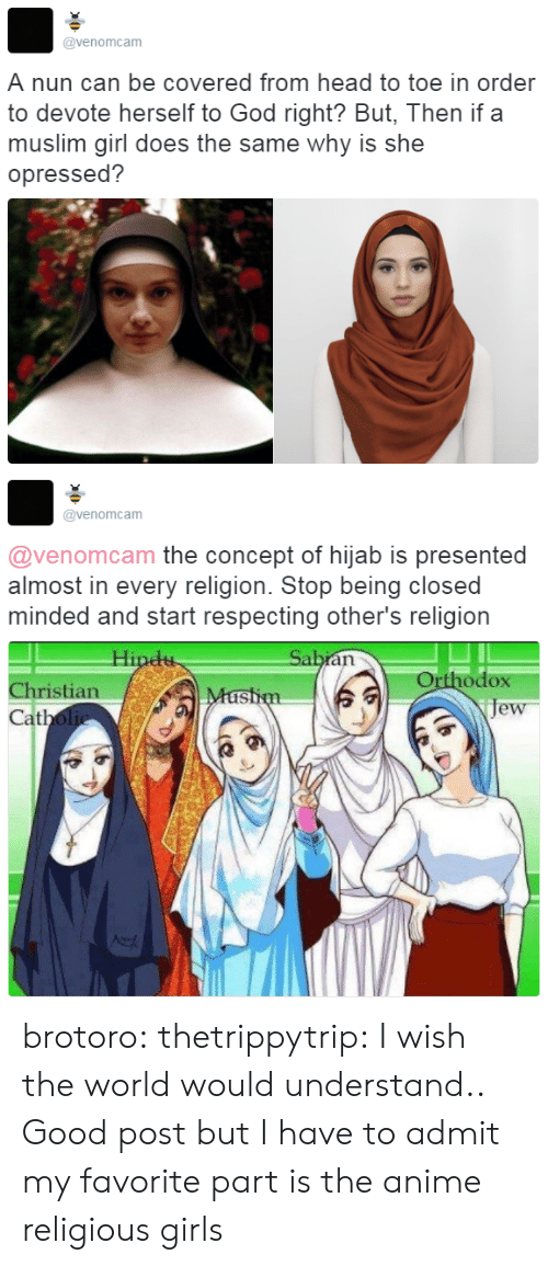 Closed Minded: @venomcam  A nun can be covered from head to toe in order  to devote herself to God right? But, Then if a  muslim girl does the same why is she  opressed?   @venomcam  @venomcam the concept of hijab is presented  almost in every religion. Stop being closed  minded and start respecting other's religion  Orthodox  je  Christian  at brotoro: thetrippytrip:   I wish the world would understand..  Good post but I have to admit my favorite part is the anime religious girls