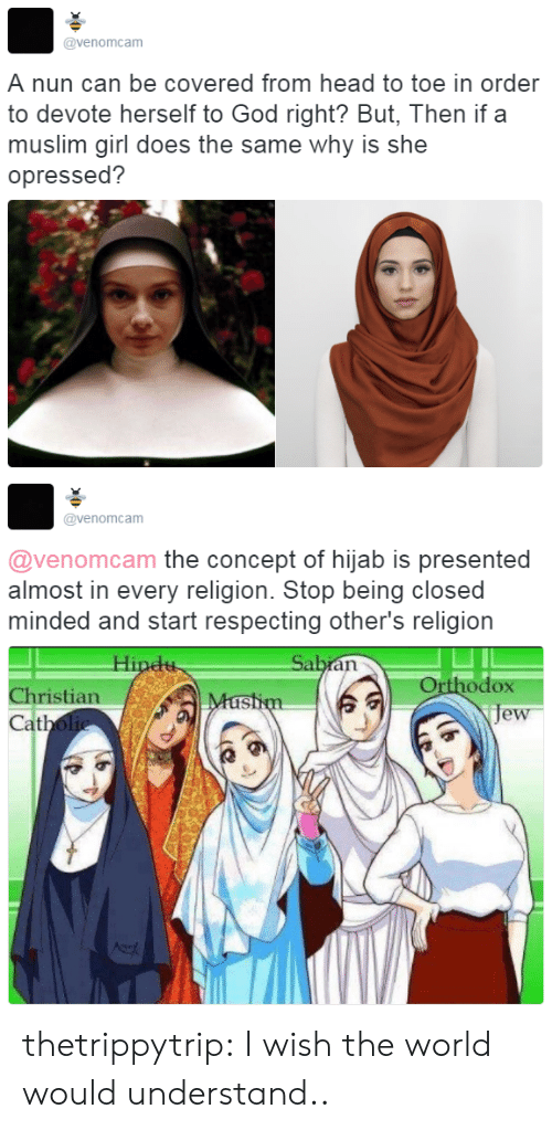 Closed Minded: @venomcam  A nun can be covered from head to toe in order  to devote herself to God right? But, Then if a  muslim girl does the same why is she  opressed?   @venomcam  @venomcam the concept of hijab is presented  almost in every religion. Stop being closed  minded and start respecting other's religion  Orthodox  je  Christian  at thetrippytrip:    I wish the world would understand..