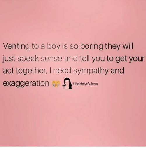 Girl Memes, Boy, and Act: Venting to a boy is so boring they will  just speak sense and tell you to get your  act together, I need sympathy and  exaggeration fuckboysaiures