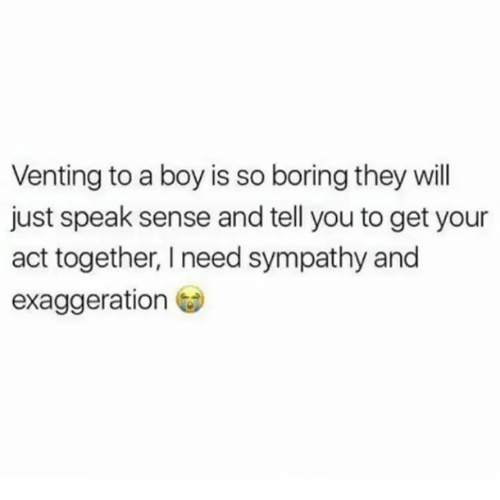 Humans of Tumblr, Boy, and Act: Venting to a boy is so boring they will  just speak sense and tell you to get your  act together, I need sympathy and  exaggeration