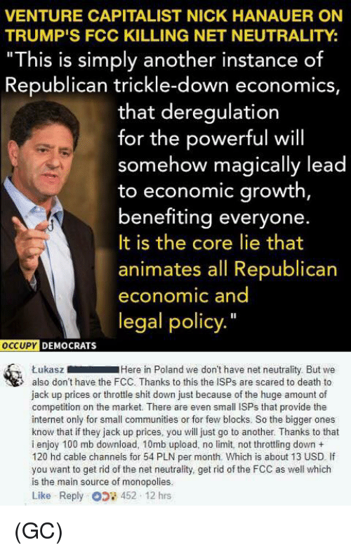 "Anaconda, Internet, and Memes: VENTURE CAPITALIST NICK HANAUER ON  TRUMP'S FCC KILLING NET NEUTRALITY:  ""This is simply another instance of  Republican trickle-down economics,  that deregulation  for the powerful will  somehow magically lead  to economic growth,  benefiting everyone.  It is the core lie that  animates all Republican  economic and  legal policy.""  oCCUPY  DEMOCRATS  ŁukaszHere in Poland we don't have net neutrality But we  also don't have the FCC. Thanks to this the ISPs are scared to death to  jack up prices or throttle shit down just because of the huge amount of  competition on the market. There are even small ISPs that provide the  internet only for small communities or for few blocks. So the bigger ones  know that if they jack up prices, you will just go to another. Thanks to that  i enjoy 100 mb download, 10mb upload, no limit, not throttling down +  120 hd cable channels for 54 PLN per month. Which is about 13 USD If  you want to get rid of the net neutrality, get rid of the FCC as well which  is the main source of monopolies.  Like Reply 452 12 hrs (GC)"