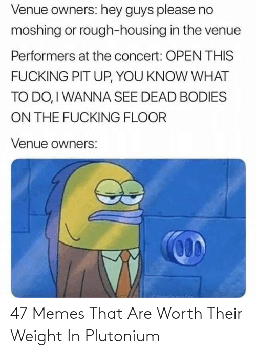 Bodies , Fucking, and Memes: Venue owners: hey guys please no  moshing or rough-housing in the venue  Performers at the concert: OPEN THIS  FUCKING PIT UP, YOU KNOW WHAT  TO DO, I WANNA SEE DEAD BODIES  ON THE FUCKING FLOOR  Venue owners: 47 Memes That Are Worth Their Weight In Plutonium