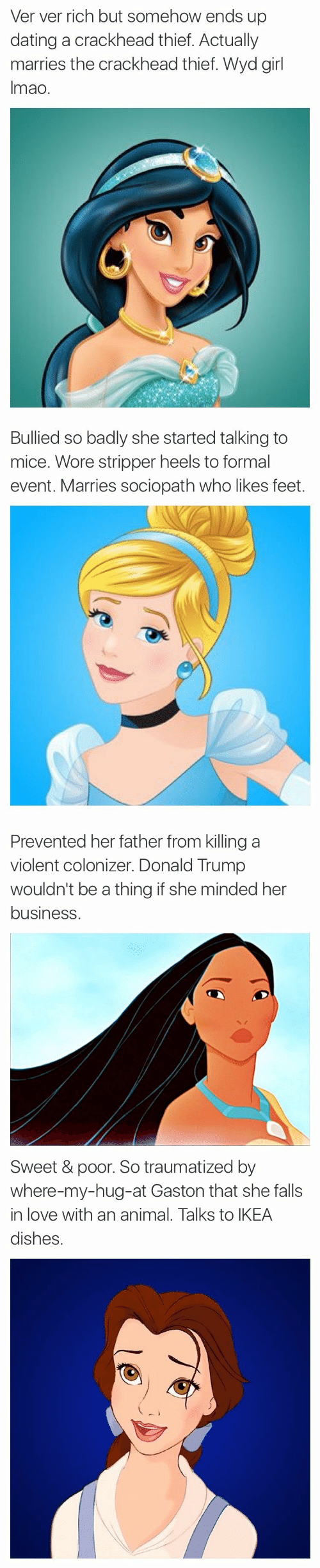 Crackhead, Dating, and Donald Trump: Ver ver rich but somehow ends up  dating a crackhead thief. Actually  marries the crackhead thief. Wyd girl  Imao.   Bullied so badly she started talking to  mice. Wore stripper heels to formal  event. Marries sociopath who likes feet.   Prevented her father from killing a  violent colonizer. Donald Trump  wouldn't be a thing if she minded her  business   Sweet & poor. So traumatized by  where-my-hug-at Gaston that she falls  in love with an animal. Talks to IKEA  dishes.