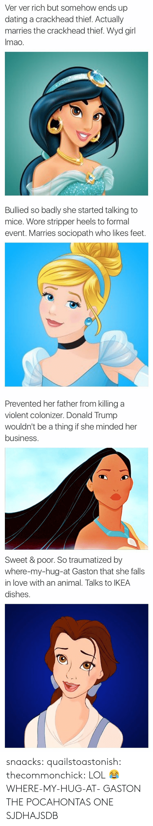 Crackhead, Dating, and Donald Trump: Ver ver rich but somehow ends up  dating a crackhead thief. Actually  marries the crackhead thief. Wyd girl  Imao.   Bullied so badly she started talking to  mice. Wore stripper heels to formal  event. Marries sociopath who likes feet.   Prevented her father from killing a  violent colonizer. Donald Trump  wouldn't be a thing if she minded her  business   Sweet & poor. So traumatized by  where-my-hug-at Gaston that she falls  in love with an animal. Talks to IKEA  dishes. snaacks:  quailstoastonish: thecommonchick:  LOL😂   WHERE-MY-HUG-AT- GASTON   THE POCAHONTAS ONE SJDHAJSDB