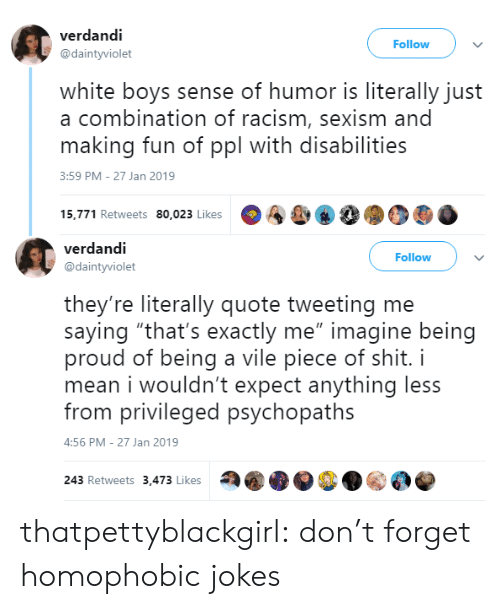 "sexism: verdandi  @daintyviolet  Follow  white boys sense of humor is literally just  a combination of racism, sexism and  making fun of ppl with disabilities  3:59 PM-27 Jan 2019  15,771 Retweets 80,023 Likes  A&, 8  90   verdandi  @daintyviolet  Follow  they're literally quote tweeting me  saying ""that's exactly me"" imagine being  proud of being a vile piece of shit. i  mean i wouldn't expect anything less  from privileged psychopaths  :56 PM-27 Jan 2019  243 Retweets 3,473 Likes thatpettyblackgirl:    don't forget homophobic jokes"