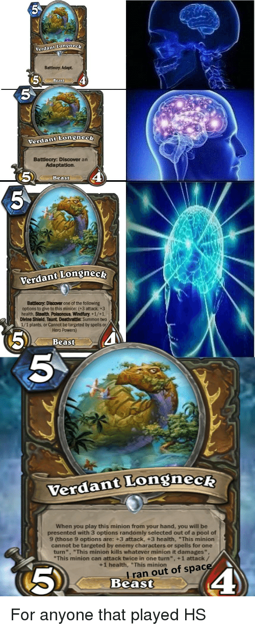 "Discover, Minion, and Pool: Verdant Longnec  Battlecy. Adapt.  Beast  5  Verdant Longneck  Battlecry: Discover an  Adaptation  5  4  Beast  Verdant Longnecz  Batlecry: Discover one of the following  options to give to this minion: (+3 attack, +3  health, Stealth, Poisonous, Windfury, +1/+1,  Divine Shield, Taunt Deathratle: Summon two  1/1 plants, or Cannot be targeted by spells or  Hero Powers)  5)  Beast  5  Verdant Longneck  When you play this minion from your hand, you will be  presented with 3 options randomly selected out of a pool of  9 (those 9 options are: +3 attack, +3 health, ""This minion  cannot be targeted by enemy characters or spells for one  turn"", ""This minion kills whatever minion it damages"",  ""This minion can attack twice in one turn"", +1 attack/  +1 health, ""This minionac  I r  Beast  an out of space"