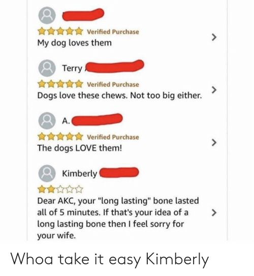 """Dogs, Love, and Sorry: Verified Purchase  My dog loves them  Terry  AHAAVerified Purchase  Dogs love these chews. Not too big either.  A.  ★ Verified Purchase  The dogs LOVE them!  Kimberly  Dear AKC, your """"long lasting"""" bone lasted  all of 5 minutes. If that's your idea of a >  long lasting bone then I feel sorry for  your wife. Whoa take it easy Kimberly"""
