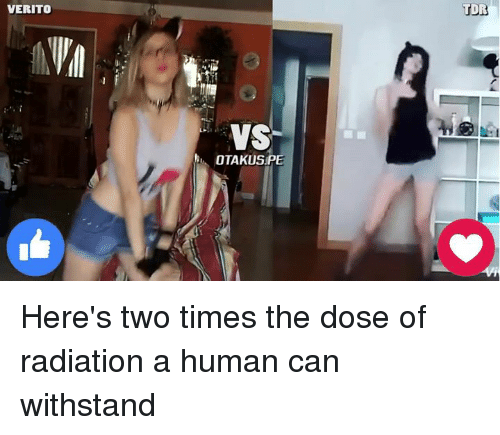 Withstanded: VERITO  VS  OTAKUSPE  TDR Here's two times the dose of radiation a human can withstand