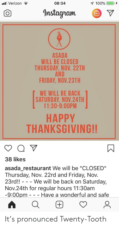 "Friday, Instagram, and Thanksgiving: Verizon  08:34  100%  Instagram  ASADA  WILL BE CLOSED  THURSDAY, NOV. 22TH  AND  FRIDAY, NOV.23TH  WE WILL BE BACK  SATURDAY, NOV.24TH  11:30-9:00PM  HAPPY  THANKSGIVING!!  38 likes  asada_restaurant We will be ""CLOSED""  Thursday, Nov. 22rd and Friday, Nov.  23rd!! -- We will be back on Saturday,  Nov.24th for regular hours 11:30am  -9:00pm - - Have a wonderful and safe It's pronounced Twenty-Tooth"