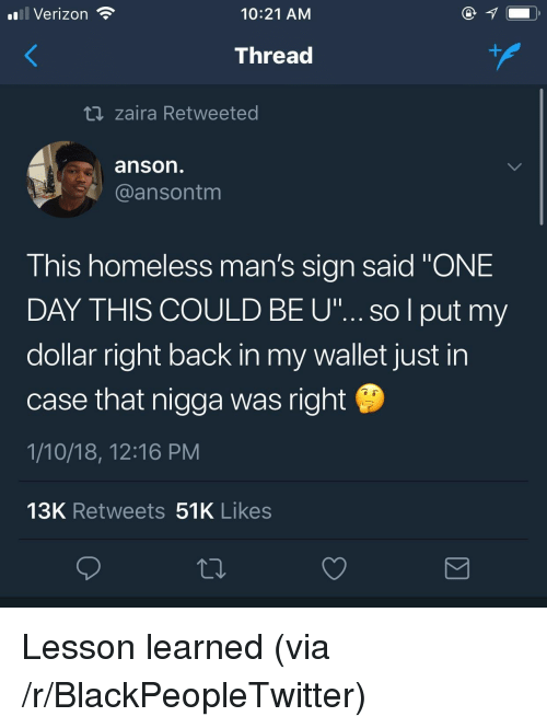 """Blackpeopletwitter, Homeless, and Verizon: Verizon  10:21 AM  Thread  t zaira Retweeted  anson  @ansontm  This homeless man's sian said """"ONE  DAY THIS COULD BE u""""...so l put my  dollar right back in my wallet just in  case that nigga was right  1/10/18, 12:16 PM  13K Retweets 51K Likes <p>Lesson learned (via /r/BlackPeopleTwitter)</p>"""