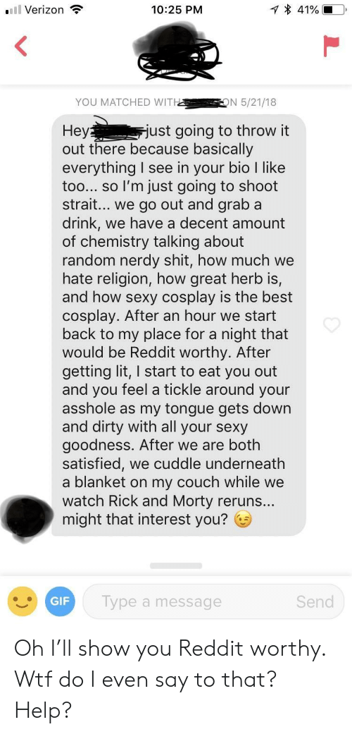 Your Sexy: Verizon  10:25 PM  YOU MATCHED WITHON 5/21/18  Hey  out there because basically  everything I see in your bio I like  too... so l'm just going to shoot  strait... we go out and graba  drink, we have a decent amount  of chemistry talking about  random nerdy shit, how much we  hate religion, how great herb is,  and how sexy cosplay is the best  cosplay. After an hour we start  back to my place for a night that  would be Reddit worthy. After  getting lit, I start to eat you out  and you feel a tickle around your  asshole as my tongue gets down  and dirty with all your sexy  goodness. After we are both  satisfied, we cuddle underneath  a blanket on my couch while we  watch Rick and Morty reruns..  might that interest you? G  ust going to throw it  GIF  Type a message  Send Oh I'll show you Reddit worthy. Wtf do I even say to that? Help?