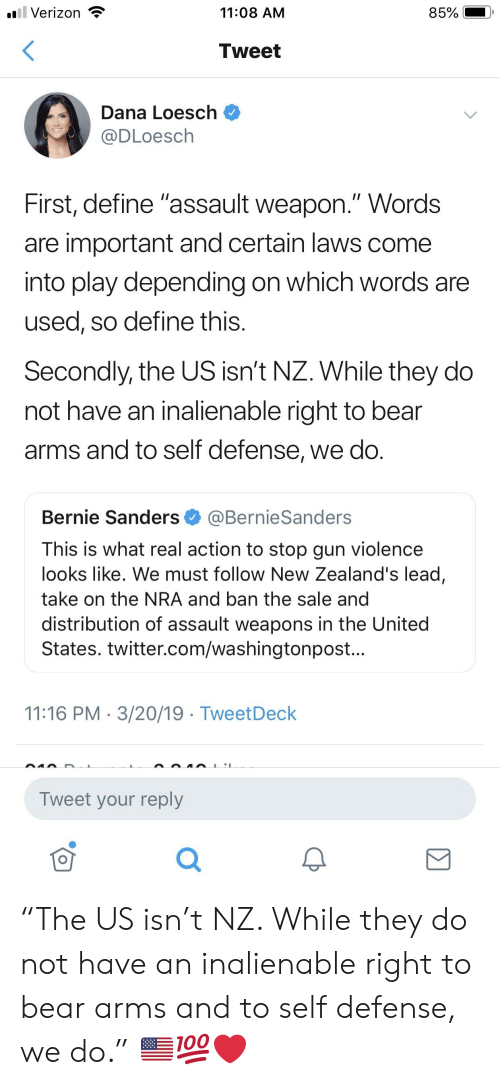 """Bernie Sanders, Twitter, and Verizon: Verizon  11:08 AM  Tweet  Dana Loesch  @DLoesch  First, define """"assault weapon."""" Words  are important and certain laws come  into play depending on which words are  used, so define this  Secondly, the US isn't NZ. While they do  not have an inalienable right to bear  arms and to self defense, we do  Bernie Sanders @BernieSanders  This is what real action to stop gun violence  looks like. We must follow New Zealand's lead,  take on the NRA and ban the sale and  distribution of assault weapons in the United  States. twitter.com/washingtonpost.  11:16 PM 3/20/19 TweetDeck  Tweet your reply  0 """"The US isn't NZ. While they do not have an inalienable right to bear arms and to self defense, we do."""" 🇺🇸💯❤️"""