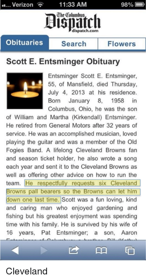 browns-fan: Verizon  11:33 AM  98%  dispatch.com  Obituaries  Flowers  Search  Scott E. Entsminger Obituary  Entsminger Scott E. Entsminger,  55, of Mansfield, died Thursday,  July 4, 2013 at his residence.  Born January 8, 1958 in  Columbus, Ohio, he was the son  of William and Martha (Kirkendall) Entsminger.  He retired from General Motors after 32 years of  service. He was an accomplished musician, loved  playing the guitar and was a member of the Old  Fogies Band. A lifelong Cleveland Browns fan  and season ticket holder, he also wrote a song  each year and sent it to the Cleveland Browns as  well as offering other advice on how to run the  team. He respectfully requests six Cleveland  Browns pall bearers so the Browns can let him  down one last time. Scott was a fun loving, kind  and caring man who enjoyed gardening and  fishing but his greatest enjoyment was spending  time with his family. He is survived by his wife of  16 years, Pat Entsminger  a son, Aaron Cleveland