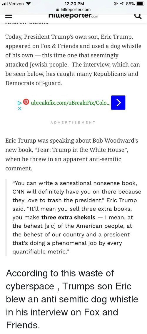 "Books, cnn.com, and Definitely: .Verizon  12:20 PM  a hillreporter.com  85%  Today, President Trump's own son, Eric Trump,  appeared on Fox & Friends and used a dog whistle  of his own -this time one that seemingly  attacked Jewish people. The interview, which can  be seen below, has caught many Republicans and  Democrats off-guard  D ubreakifix.com/uBreakiFix/Colo.  ADVERTISEMENT  Eric Trump was speaking about Bob Woodwardd's  new book, ""Fear: Trump in the White House""  when he threw in an apparent anti-semitic  comment.  ""You can write a sensational nonsense book  CNN will definitely have you on there because  they love to trash the president,"" Eric Trump  said. ""lttl mean you sell three extra bookS,  you make three extra shekels - 