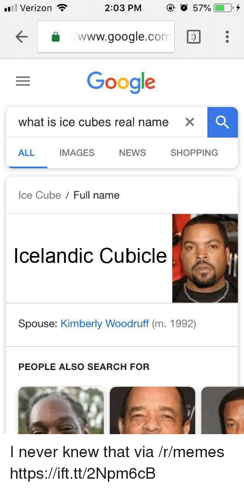 Google, Ice Cube, and Memes: Verizon  2:03 PM  57%(-0,4  www.google.com:  Google  what is ice cubes real name  ALL  IMAGES  NEWS  SHOPPING  Ice Cube Full name  Icelandic Cubicle  Spouse: Kimberly Woodruff (m. 1992)  PEOPLE ALSO SEARCH FOR I never knew that via /r/memes https://ift.tt/2Npm6cB