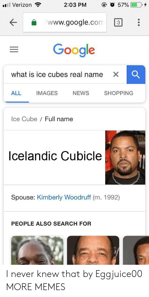 Ice Cubes: Verizon  2:03 PM  57%(-0,4  www.google.com:  Google  what is ice cubes real name  ALL  IMAGES  NEWS  SHOPPING  Ice Cube Full name  Icelandic Cubicle  Spouse: Kimberly Woodruff (m. 1992)  PEOPLE ALSO SEARCH FOR I never knew that by Eggjuice00 MORE MEMES