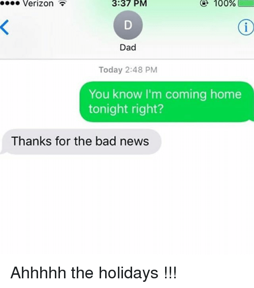 Im Coming Home: Verizon  3:37  PM  @  100  %  Dad  Today 2:48 PM  You know I'm coming home  tonight right?  Thanks for the bad news Ahhhhh the holidays !!!
