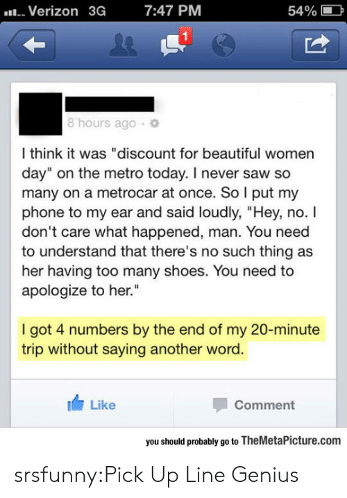 """my 20: Verizon  3G  7:47 PM  54%  1  8 hours ago  l think it was """"discount for beautiful women  day"""" on the metro today. I never saw so  many on a metrocar at once. So l put my  phone to my ear and said loudly, """"Hey, no. I  don't care what happened, man. You need  to understand that there's no such thing as  her having too many shoes. You need to  apologize to her.  I got 4 numbers by the end of my 20-minute  trip without saying another word.  Like  Comment  you should probably go to TheMetaPicture.com srsfunny:Pick Up Line Genius"""