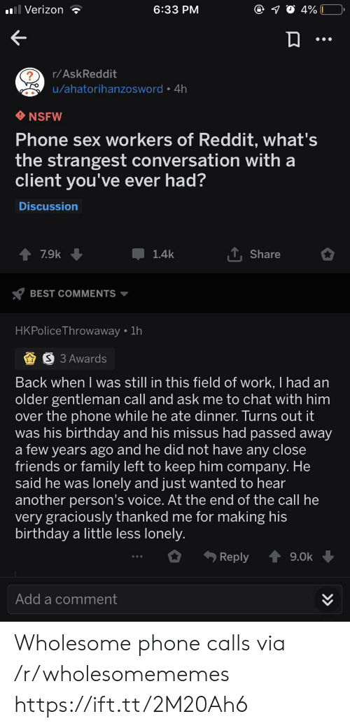 the call: Verizon  6:33 PM  4%  r/AskReddit  u/ahatorihanzosword 4h  NSFW  Phone sex workers of Reddit, what's  the strangest conversation with a  client you've ever had?  Discussion  7.9k  1.4k  Share  BEST COMMENTS  HKPolice Throwaway 1h  S 3 Awards  Back when I was still in this field of work, I had an  older gentleman call and ask me to chat with him  over the phone while he ate dinner. Turns out it  was his birthday and his missus had passed away  a few years ago and he did not have any close  friends or family left to keep him company. He  said he was lonely and just wanted to hear  another person's voice. At the end of the call he  very graciously thanked me for making his  birthday a little less lonely.  Reply  9.0k  Add a comment  >> Wholesome phone calls via /r/wholesomememes https://ift.tt/2M20Ah6