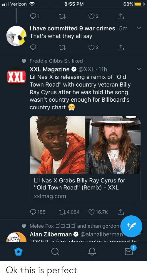 "Nas, Verizon, and Old: Verizon  8:55 PM  68% |  2  I have committed 9 war crimes 5m  That's what they all say  2  Freddie Gibbs Sr. liked  XXL Magazine·@XXL-11h  Lil Nas X is releasing a remix of ""Old  Town Road"" with country veteran Billy  Ray Cyrus after he was told the song  wasn't country enough for Billboard's  country chart  Lil Nas X Grabs Billy Ray Cyrus for  ""Old Town Road"" (Remix) - XXL  xximag.com  185 ロ4,084  16.7K  Melee Foxゴゴゴゴand ethan gord  Alan Zilberman @alanzilberman Ok this is perfect"