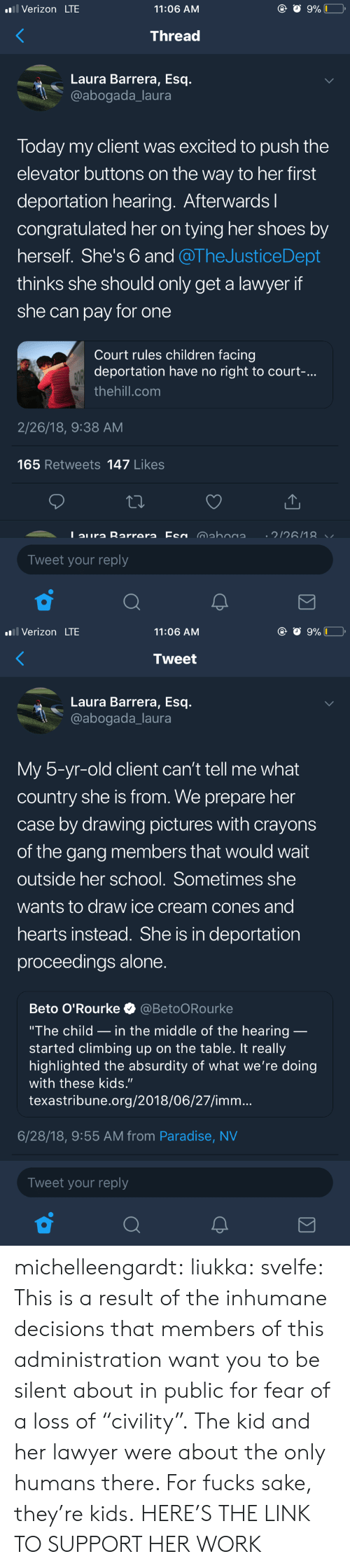 """Being Alone, Children, and Climbing: Verizon LTE  11:06 AM  Thread  Laura Barrera, Esq.  @abogada_laura  Today my client was excited to push the  elevator buttons on the way to her first  deportation hearing. Afterwardsl  congratulated her on tying her shoes by  herself. She's 6 and @TheJusticeDept  thinks she should only get a lawyer if  she can pay for one  Court rules children facing  deportation have no right to court-.  thehill.com  2/26/18, 9:38 AM  165 Retweets 147 Likes  Tweet your reply   Verizon LTE  11:06 AM  Tweet  Laura Barrera, Esq.  @abogada_laura  My 5-yr-old client can't tell me what  country she is from. We prepare her  case by drawing pictures with crayons  of the gang members that would wait  outside her school. Sometimes she  wants to draw ice cream cones and  hearts instead. She is in deportation  proceedings alone  Beto O'Rourke @BetoORourke  """"The child _ in the middle of the hearing  started climbing up on the table. It really  highlighted the absurdity of what we're doing  with these kids.""""  texastribune.org/2018/06/27/imm...  6/28/18, 9:55 AM from Paradise, NV  Tweet your reply michelleengardt:  liukka:  svelfe: This is a result of the inhumane decisions that members of this administration want you to be silent about in public for fear of a loss of """"civility"""".  The kid and her lawyer were about the only humans there.  For fucks sake, they're kids.  HERE'S THE LINK TO SUPPORT HER WORK"""