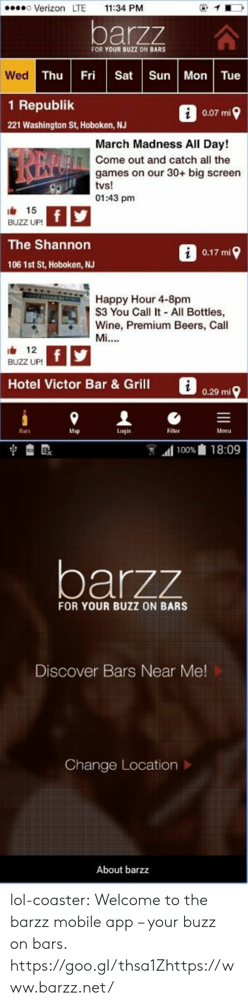 mobile app: Verizon LTE 11:34 PM  barzz  FOR YOUR BUZZ DN BARS  Wed  Thu Fri Sat Sun Mon Tue  1 Republik  0.07 mi  221 Washington St, Hoboken, NJ  March Madness All Day!  Come out and catch all the  games on our 30+ big screen  01:43 pm  由 15  BUZZ UP!  The Shannon  0.17 mi  106 1st St, Hoboken, NJ  2 Happy Hour 4-8pm  S3 You Call It - All Bottles,  Wine, Premium Beers, Call  12  BUZZ UP!  Hotel Victor Bar & Grill  i  0.29 mi  Ras  Map  Logis  Flter  Menu   1100%血18:09  barzz  FOR YOUR BUZZ ON BARS  Discover Bars Near Me  Change Location >  About barzz lol-coaster:    Welcome to the barzz mobile app – your buzz on bars.    https://goo.gl/thsa1Zhttps://www.barzz.net/